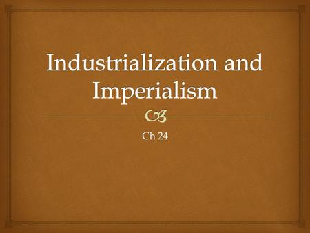 Ch 24.   Industrialization  Brought raw materials to Europe  Increase in exports  European goods started to be more desirable  Technological advances.