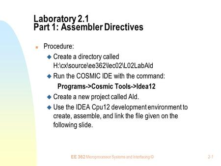 EE 362 Microprocessor Systems and Interfacing © 2-1 Laboratory 2.1 Part 1: Assembler Directives Procedure:  Create a directory called H:\cx\source\ee362\lec02\L02LabAld.