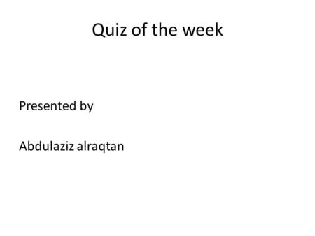 Quiz of the week Presented by Abdulaziz alraqtan.