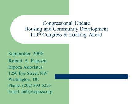 Congressional Update Housing and Community Development 110 th Congress & Looking Ahead September 2008 Robert A. Rapoza Rapoza Associates 1250 Eye Street,