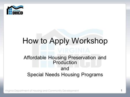 1 How to Apply Workshop Affordable Housing Preservation and Production and Special Needs Housing Programs.