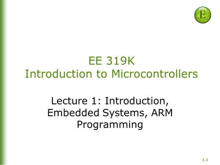 1-1 EE 319K Introduction to Microcontrollers Lecture 1: Introduction, Embedded Systems, ARM Programming.