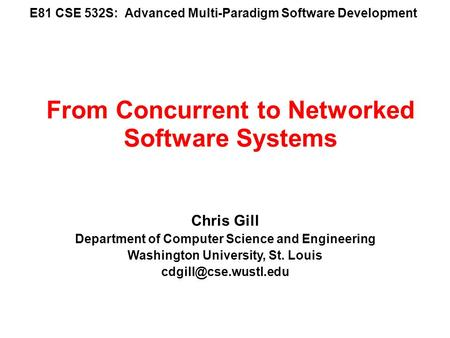 E81 CSE 532S: Advanced Multi-Paradigm Software Development Chris Gill Department of Computer Science and Engineering Washington University, St. Louis