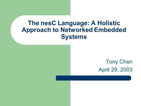 The nesC Language: A Holistic Approach to Networked Embedded Systems Tony Chen April 29, 2003.