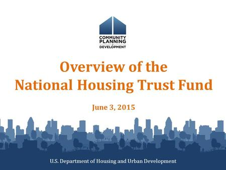 Overview of the National Housing Trust Fund June 3, 2015 U.S. Department of Housing and Urban Development.