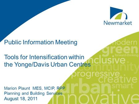 Public Information Meeting Tools for Intensification within the Yonge/Davis Urban Centres Marion Plaunt MES, MCIP, RPP Planning and Building Services August.