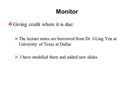 Monitor  Giving credit where it is due:  The lecture notes are borrowed from Dr. I-Ling Yen at University of Texas at Dallas  I have modified them and.