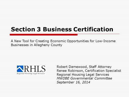 Section 3 Business Certification Robert Damewood, Staff Attorney Renee Robinson, Certification Specialist Regional Housing Legal Services MWDBE Governmental.