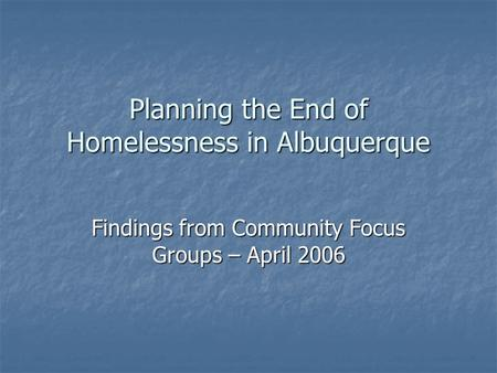 Planning the End of Homelessness in Albuquerque Findings from Community Focus Groups – April 2006.