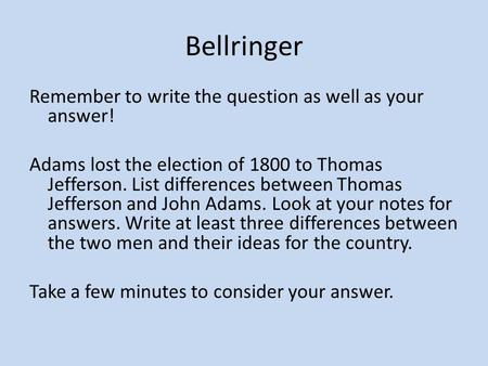 Bellringer Remember to write the question as well as your answer! Adams lost the election of 1800 to Thomas Jefferson. List differences between Thomas.