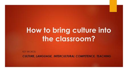 How to bring culture into the classroom? KEY WORDS: CULTURE, LANGUAGE, INTERCULTURAL COMPETENCE, TEACHING.