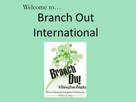 Welcome to… Branch Out International. Branch Out Vision: To create a community of active and educated individuals dedicated to the pursuit of social justice.