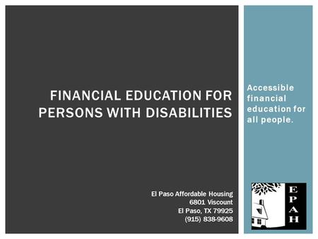 Accessible financial education for all people. FINANCIAL EDUCATION FOR PERSONS WITH DISABILITIES El Paso Affordable Housing 6801 Viscount El Paso, TX 79925.