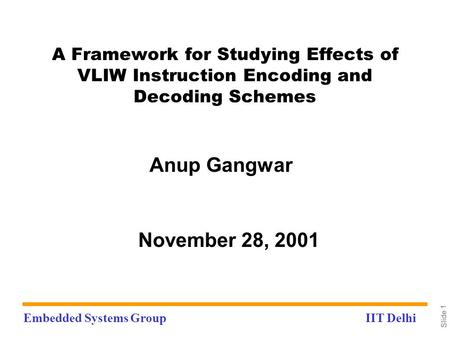 Embedded Systems GroupIIT Delhi Slide 1 A Framework for Studying Effects of VLIW Instruction Encoding and Decoding Schemes Anup Gangwar November 28, 2001.