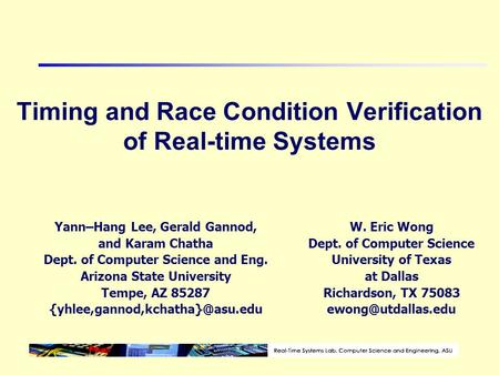 Timing and Race Condition Verification of Real-time Systems Yann–Hang Lee, Gerald Gannod, and Karam Chatha Dept. of Computer Science and Eng. Arizona State.