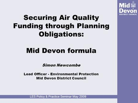 LES Policy & Practice Seminar May 2009 Securing Air Quality Funding through Planning Obligations: Mid Devon formula Simon Newcombe Lead Officer - Environmental.