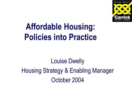 Affordable Housing: Policies into Practice Louise Dwelly Housing Strategy & Enabling Manager October 2004.