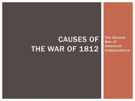 The Second War of American Independence CAUSES OF THE WAR OF 1812.