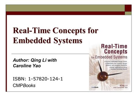 Real-Time Concepts for Embedded Systems Author: Qing Li with Caroline Yao ISBN: 1-57820-124-1 CMPBooks.