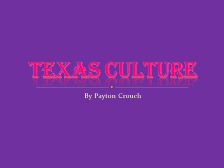 By Payton Crouch. A wide range of people from different backgrounds have shaped the culture of Texas. Texas has a very divers and rich culture.