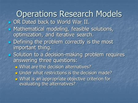 Operations Research Models OR Dated back to World War II. OR Dated back to World War II. Mathematical modeling, feasible solutions, optimization, and iterative.