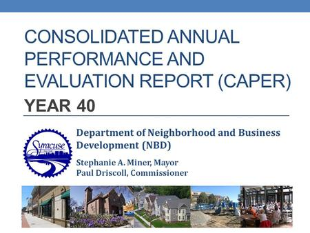 CONSOLIDATED ANNUAL PERFORMANCE AND EVALUATION REPORT (CAPER) YEAR 40 Department of Neighborhood and Business Development (NBD) Stephanie A. Miner, Mayor.