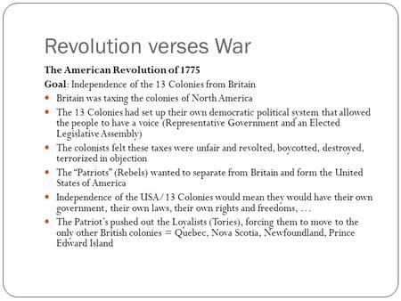 Revolution verses War The American Revolution of 1775 Goal: Independence of the 13 Colonies from Britain Britain was taxing the colonies of North America.