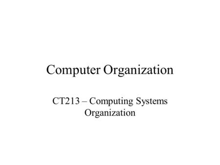 Computer Organization CT213 – Computing Systems Organization.