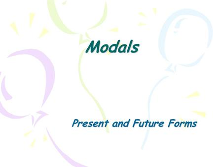 Modals Present and Future Forms. Modals Modal do not express tense or time, but they change the meaning of the base verb. The meaning changes according.