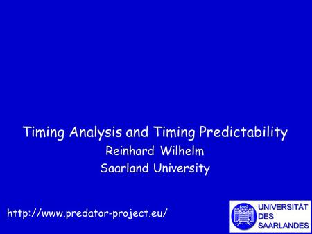 Timing Analysis and Timing Predictability Reinhard Wilhelm Saarland University