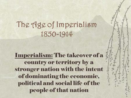 The Age of Imperialism 1850-1914 Imperialism: The takeover of a country or territory by a stronger nation with the intent of dominating the economic, political.