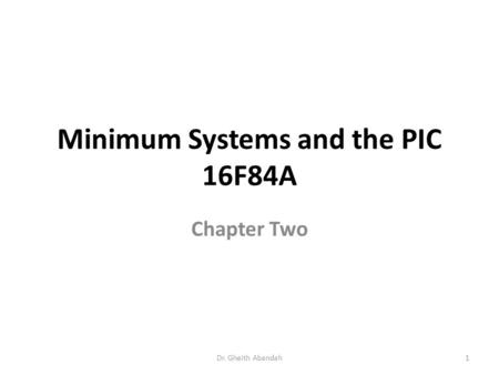 Minimum Systems and the PIC 16F84A Chapter Two Dr. Gheith Abandah1.