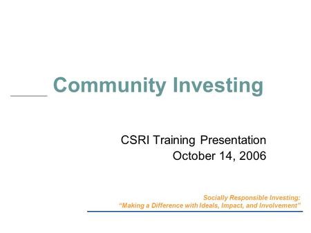 "Community Investing CSRI Training Presentation October 14, 2006 Socially Responsible Investing: ""Making a Difference with Ideals, Impact, and Involvement"""