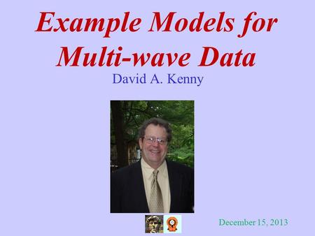 Example Models for Multi-wave Data David A. Kenny December 15, 2013.