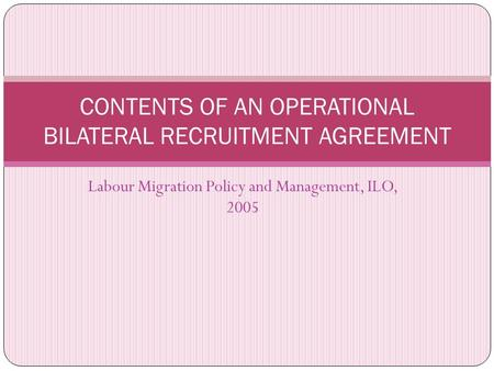 Labour Migration Policy and Management, ILO, 2005 CONTENTS OF AN OPERATIONAL BILATERAL RECRUITMENT AGREEMENT.