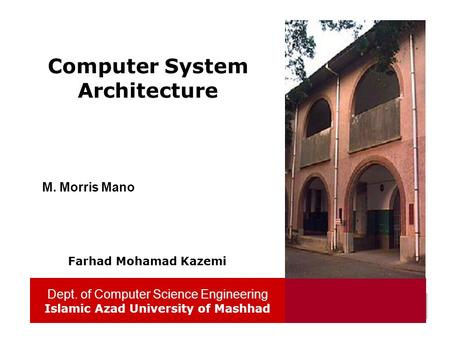 Dept. of Computer Science Engineering Islamic Azad University of Mashhad 1 Computer System Architecture Dept. of Computer Science Engineering Islamic Azad.