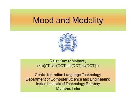Mood and Modality Rajat Kumar Mohanty rkm[AT]cse[DOT]iitb[DOT]ac[DOT]in Centre for Indian Language Technology Department of Computer Science and Engineering.