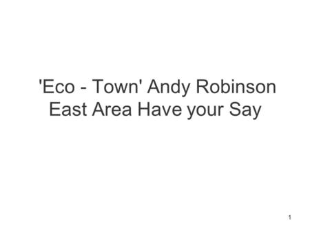1 'Eco - Town' Andy Robinson East Area Have your Say.