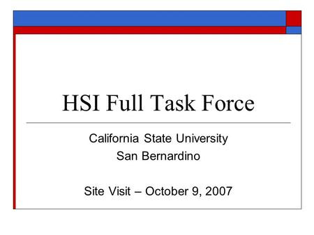 HSI Full Task Force California State University San Bernardino Site Visit – October 9, 2007.