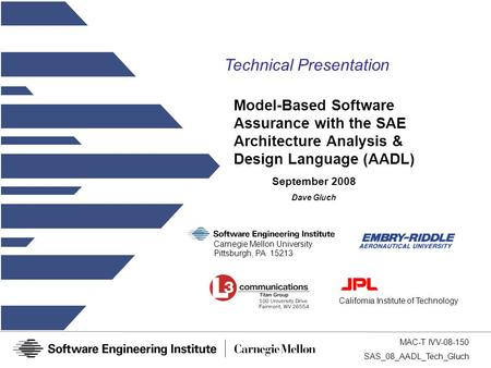 MAC-T IVV-08-150 SAS_08_AADL_Tech_Gluch Model-Based Software Assurance with the SAE Architecture Analysis & Design Language (AADL) California Institute.