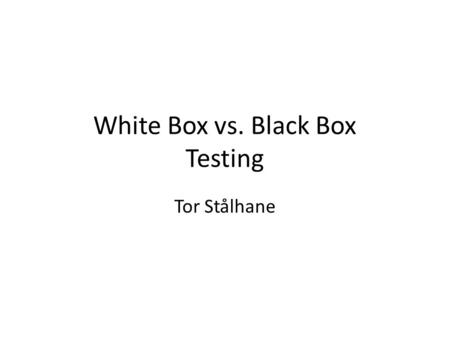 White Box vs. Black Box Testing Tor Stålhane. What is White Box testing White box testing is testing where we use the info available from the code of.