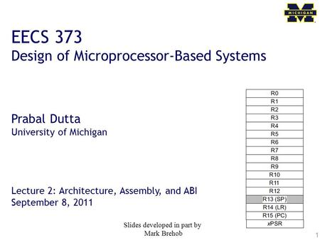 1 EECS 373 Design of Microprocessor-Based Systems Prabal Dutta University of Michigan Lecture 2: Architecture, Assembly, and ABI September 8, 2011 Slides.
