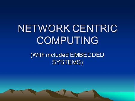 NETWORK CENTRIC COMPUTING (With included EMBEDDED SYSTEMS)