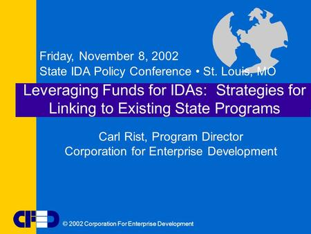 © 2002 Corporation For Enterprise Development Leveraging Funds for IDAs: Strategies for Linking to Existing State Programs Friday, November 8, 2002 State.