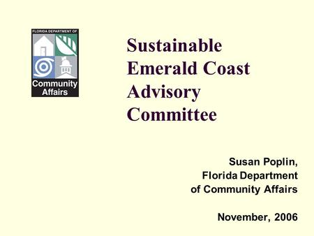 Sustainable Emerald Coast Advisory Committee Susan Poplin, Florida Department of Community Affairs November, 2006.