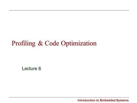 Introduction to Embedded Systems Profiling & Code Optimization Lecture 6.
