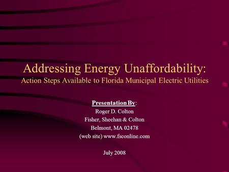 Addressing Energy Unaffordability: Action Steps Available to Florida Municipal Electric Utilities Presentation By: Roger D. Colton Fisher, Sheehan & Colton.