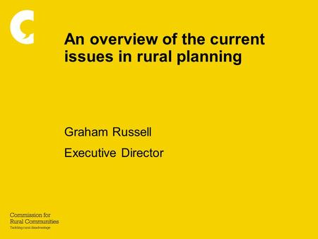 An overview of the current issues in rural planning Graham Russell Executive Director.