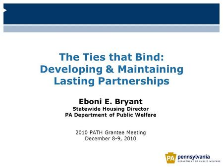 The Ties that Bind: Developing & Maintaining Lasting Partnerships Eboni E. Bryant Statewide Housing Director PA Department of Public Welfare 2010 PATH.