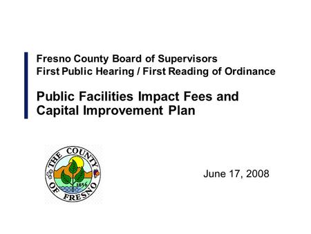 June 17, 2008 Fresno County Board of Supervisors First Public Hearing / First Reading of Ordinance Public Facilities Impact Fees and Capital Improvement.